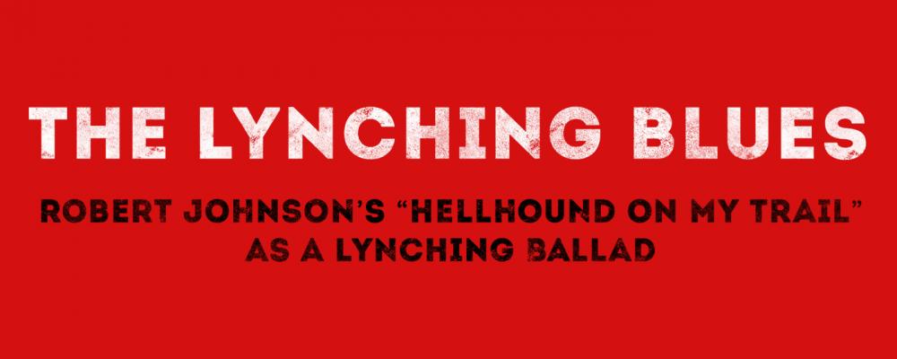 The Lynching Blues: The Lynching Blues: Robert Johnson's Hellhound on My Trail as a Lynching Ballad,